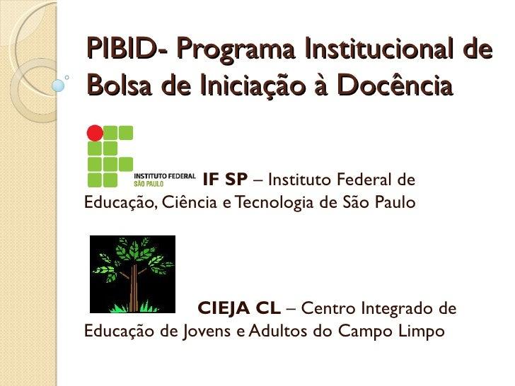 PIBID- Programa Institucional deBolsa de Iniciação à Docência               IF SP – Instituto Federal deEducação, Ciência ...