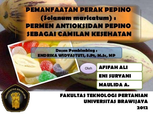 PEMANFAATAN PERAK PEPINO (Solanum maricatum) : PERMEN ANTIOKSIDAN PEPINO SEBAGAI CAMILAN KESEHATAN Dosen Pembimbing : ENDR...