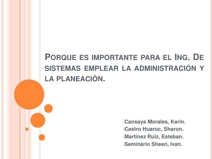 PORQUE ES IMPORTANTE PARA EL ING. DESISTEMAS EMPLEAR LA ADMINISTRACIÓN YLA PLANEACIÓN.                 •Cansaya  Morales, ...