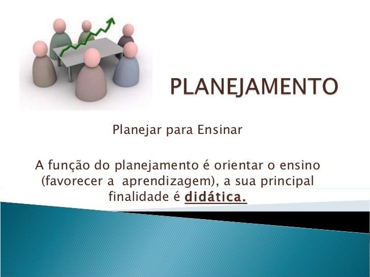 Planejar para Ensinar A função do planejamento é orientar o ensino (favorecer a  aprendizagem), a sua principal finalidade...