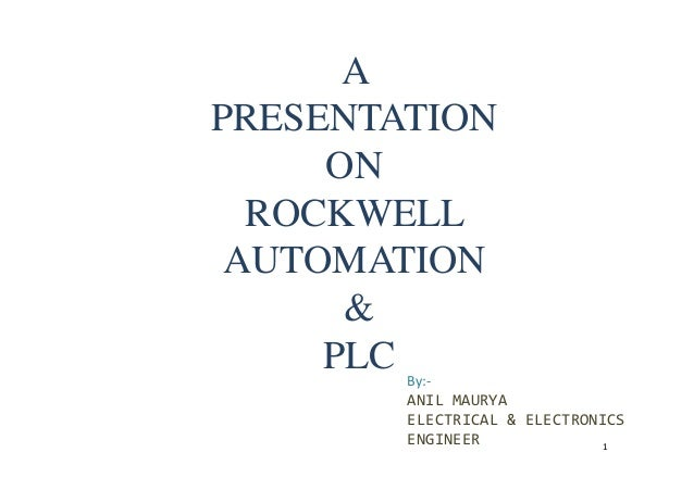 A PRESENTATION ON ROCKWELL AUTOMATIONAUTOMATION & PLC By:- ANIL MAURYA ELECTRICAL & ELECTRONICS ENGINEER 1