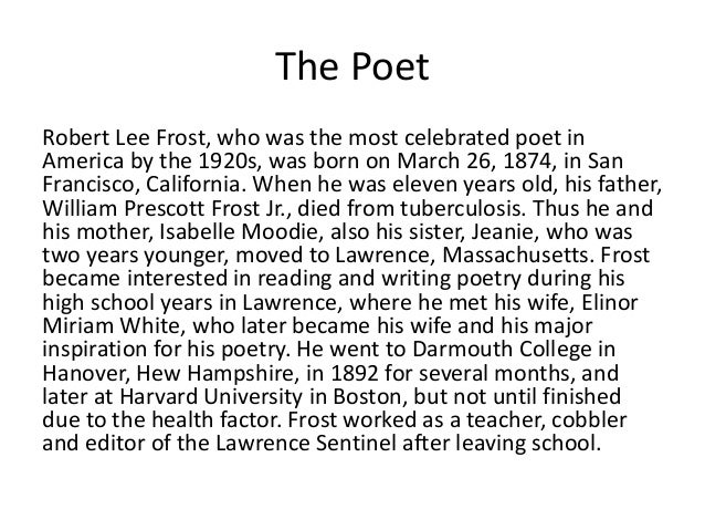 a biography of robert lee frost born in san franscisco Robert lee frost was born march 26, 1874 in san francisco to isabelle moodie and william prescott frost, jr the civil war had ended nine years previously, walt whitman was 55 frost had deep us roots: his father was a descendant of a devonshire frost who sailed to new hampshire in 1634.