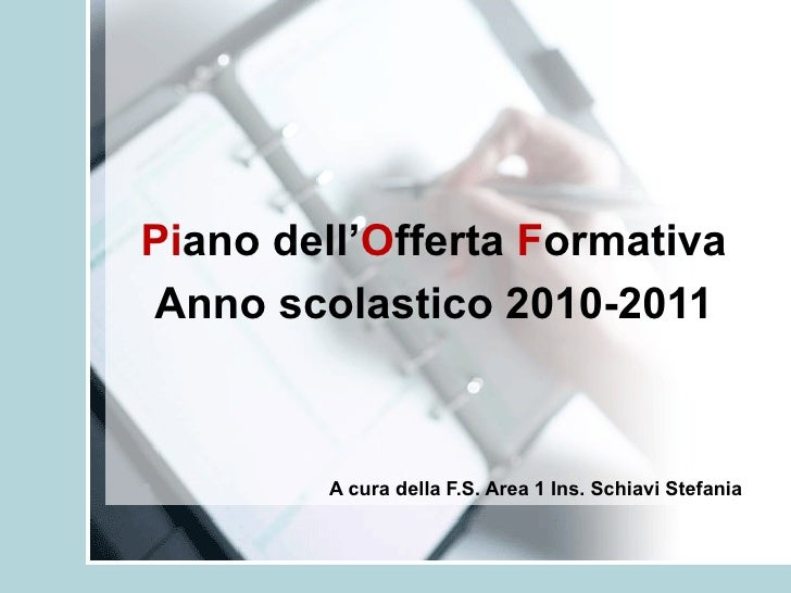 Pi ano dell' O fferta  F ormativa Anno scolastico 2010-2011 A cura della F.S. Area 1 Ins. Schiavi Stefania