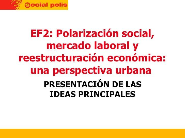 EF2: Polarización social, mercado laboral y reestructuración económica: una perspectiva urbana  PRESENTACIÓN DE LAS IDEAS ...