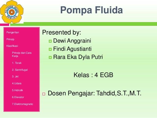 Pompa Fluida Presented by:  Dewi Anggraini  Findi Agustianti  Rara Eka Dyla Putri Kelas : 4 EGB  Dosen Pengajar: Tahdi...