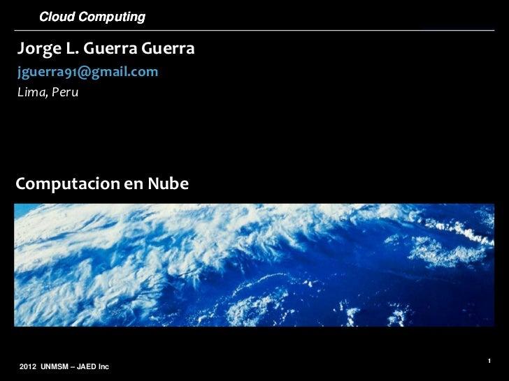 Cloud ComputingJorge L. Guerra Guerrajguerra91@gmail.comLima, PeruComputacion en Nube                         12012 UNMSM ...