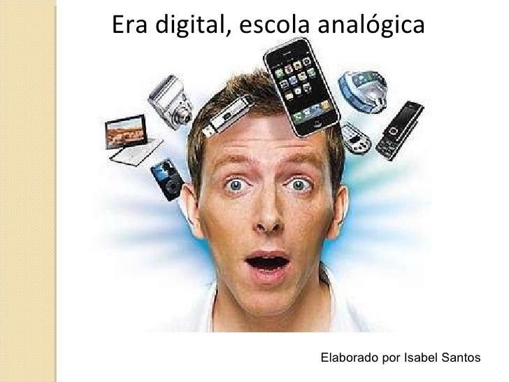 Era digital, escola analógica Elaborado por Isabel Santos