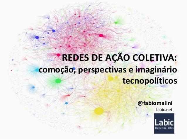 REDES DE AÇÃO COLETIVA: comoção, perspectivas e imaginário tecnopolíticos @fabiomalini labic.net
