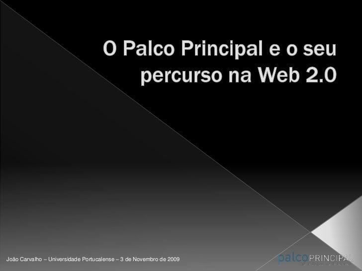 O Palco Principal e o seu percurso na Web 2.0<br />João Carvalho – Universidade Portucalense – 3 de Novembro de 2009<br />