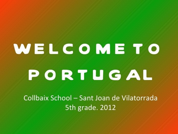 WE LC O M E T O P O R T U G AL Collbaix School – Sant Joan de Vilatorrada              5th grade. 2012