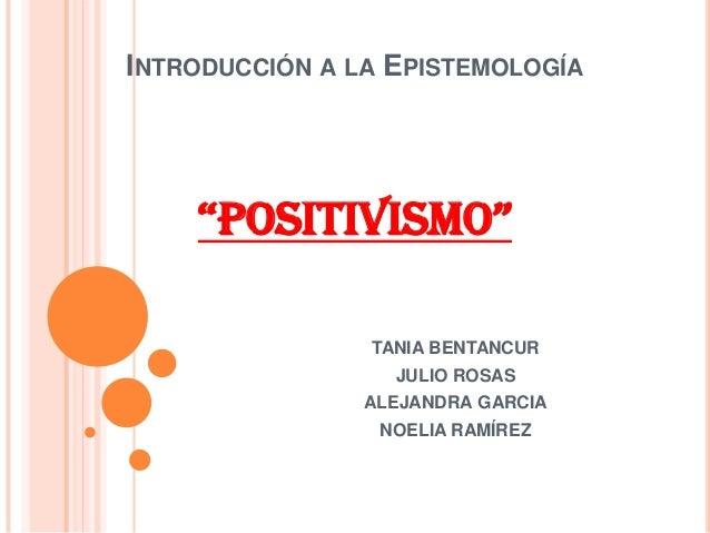 """INTRODUCCIÓN A LA EPISTEMOLOGÍA""""POSITIVISMO""""TANIA BENTANCURJULIO ROSASALEJANDRA GARCIANOELIA RAMÍREZ"""