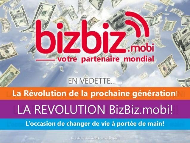 votre partenaire mondial EN VEDETTE... LA REVOLUTION BizBiz.mobi! La Révolution de la prochaine génération! L'occasion de ...