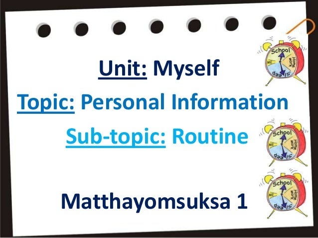 Unit: MyselfTopic: Personal Information     Sub-topic: Routine    Matthayomsuksa 1