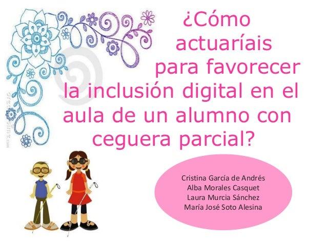 ¿Cómo actuaríais para favorecer la inclusión digital en el aula de un alumno con ceguera parcial? Cristina García de André...