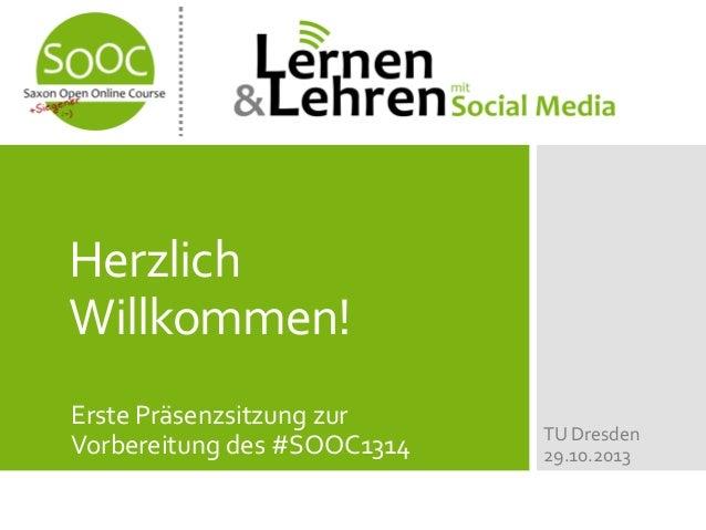 Herzlich Willkommen! Erste Präsenzsitzung zur Vorbereitung des #SOOC1314  TU Dresden 29.10.2013