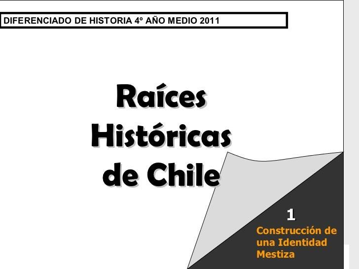 Raíces Históricas de Chile  U 1/  Raíces Históricas de Chile DIFERENCIADO DE HISTORIA 4º AÑO MEDIO 2011 Construcción de un...