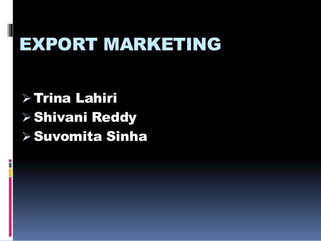 EXPORT MARKETING  Trina Lahiri  Shivani Reddy  Suvomita Sinha