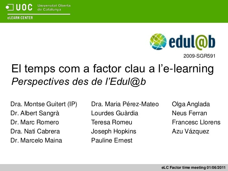 2009-SGR591<br />El temps com a factor clau a l'e-learningPerspectives des de l'Edul@b<br />Dra. Montse Guitert (IP)<br />...