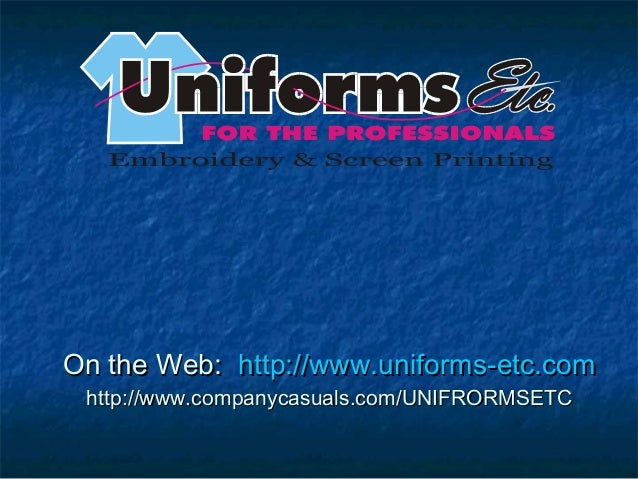 On the Web:On the Web: http://www.uniforms-etc.comhttp://www.uniforms-etc.com http://www.companycasuals.com/UNIFRORMSETCht...