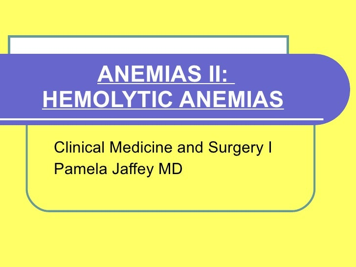 ANEMIAS II:  HEMOLYTIC ANEMIAS   Clinical Medicine and Surgery I Pamela Jaffey MD