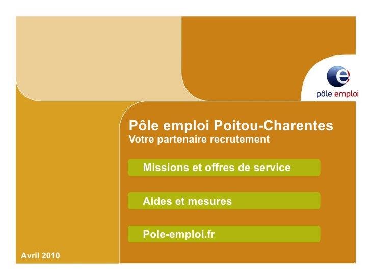Pôle emploi Poitou-Charentes Votre partenaire recrutement Missions et offres de service Avril 2010 Aides et mesures Pole-e...