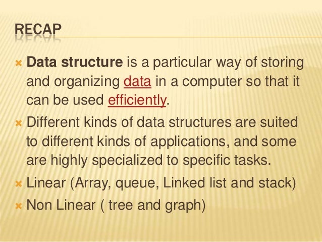 RECAP  Data structure is a particular way of storing and organizing data in a computer so that it can be used efficiently...