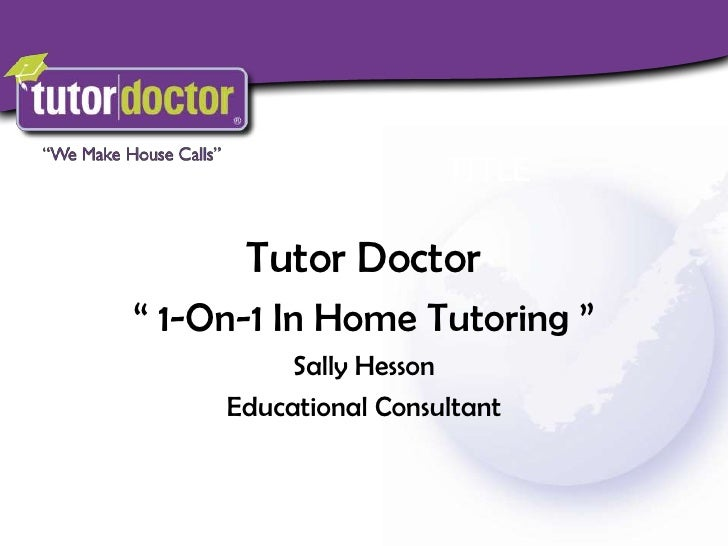 "Tutor Doctor <br />"" 1-On-1 In Home Tutoring ""<br />Sally Hesson<br />Educational Consultant<br />"