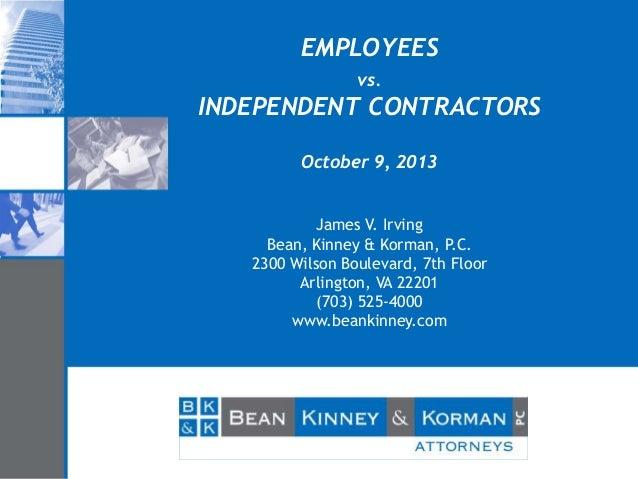 EMPLOYEES vs.  INDEPENDENT CONTRACTORS October 9, 2013 James V. Irving Bean, Kinney & Korman, P.C. 2300 Wilson Boulevard, ...