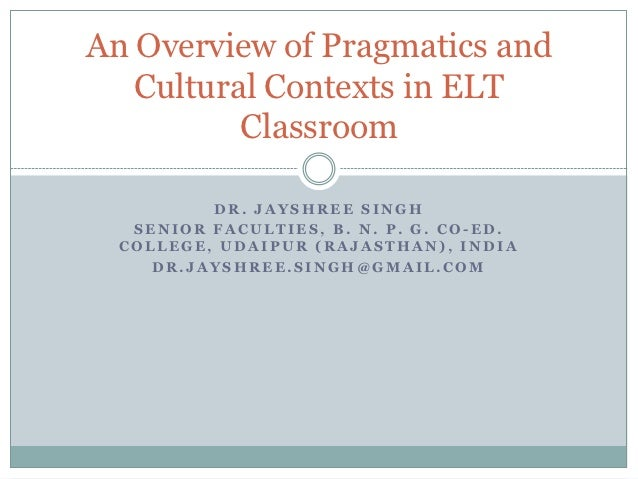 An Overview of Pragmatics and   Cultural Contexts in ELT          Classroom          DR. JAYSHREE SINGH   SENIOR FACULTIES...