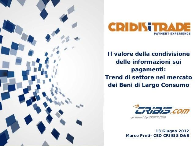 13 Giugno 2012 Marco Preti- CEO CRIBIS D&B Il valore della condivisione delle informazioni sui pagamenti: Trend di settore...