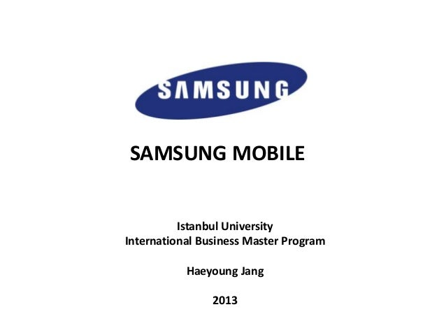 SAMSUNG MOBILE Istanbul University International Business Master Program Haeyoung Jang 2013