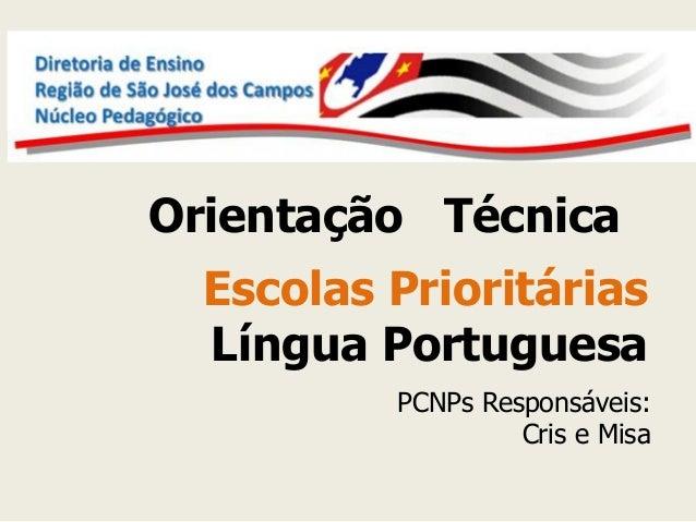 Orientação Técnica  Escolas Prioritárias Língua Portuguesa  PCNPs Responsáveis: Cris e Misa