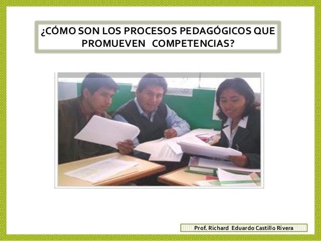 ¿CÓMO SON LOS PROCESOS PEDAGÓGICOS QUE PROMUEVEN COMPETENCIAS? Prof. Richard Eduardo Castillo Rivera