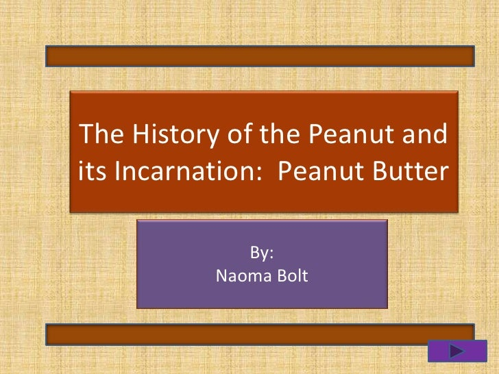 The History of the Peanut and    Peanut ButterPeanut Butter its Incarnation: and Jelly                By:           Naoma ...
