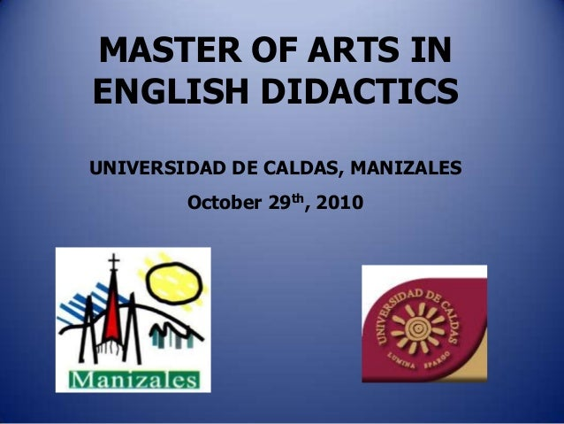 MASTER OF ARTS INENGLISH DIDACTICSUNIVERSIDAD DE CALDAS, MANIZALES        October 29th, 2010