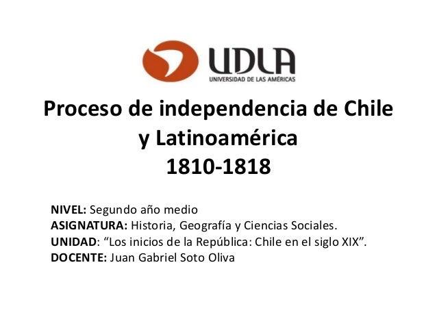 Proceso de independencia de Chile y Latinoamérica 1810-1818 NIVEL: Segundo año medio ASIGNATURA: Historia, Geografía y Cie...