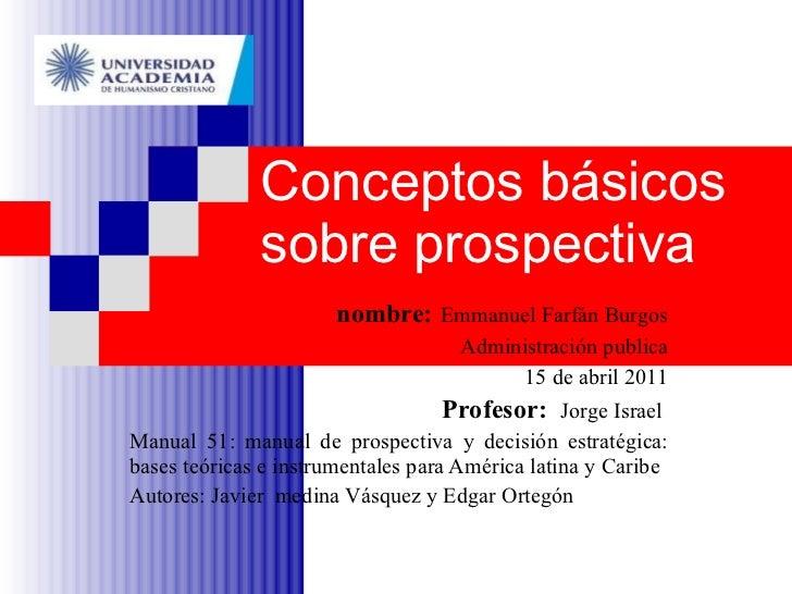 Conceptos básicos sobre prospectiva nombre:   Emmanuel Farfán Burgos Administración publica 15 de abril 2011 Profesor:  Jo...