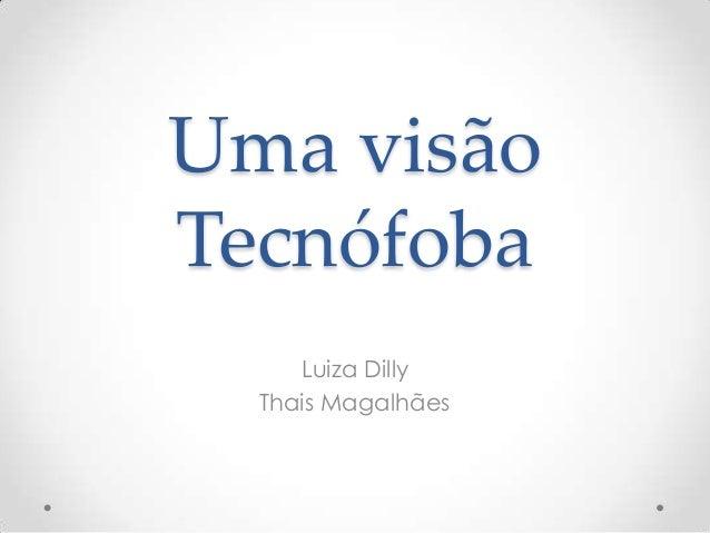 Uma visão Tecnófoba Luiza Dilly Thais Magalhães