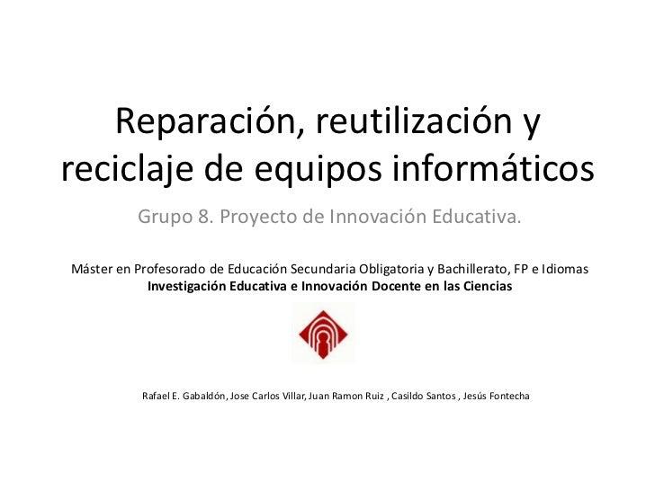 Reparación, reutilización yreciclaje de equipos informáticos           Grupo 8. Proyecto de Innovación Educativa.Máster en...