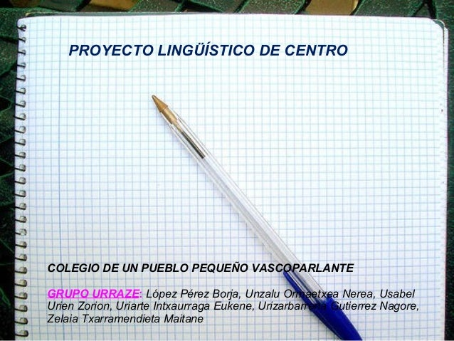 PROYECTO LINGÜÍSTICO DE CENTRO  COLEGIO DE UN PUEBLO PEQUEÑO VASCOPARLANTE GRUPO URRAZE: López Pérez Borja, Unzalu Ormaetx...