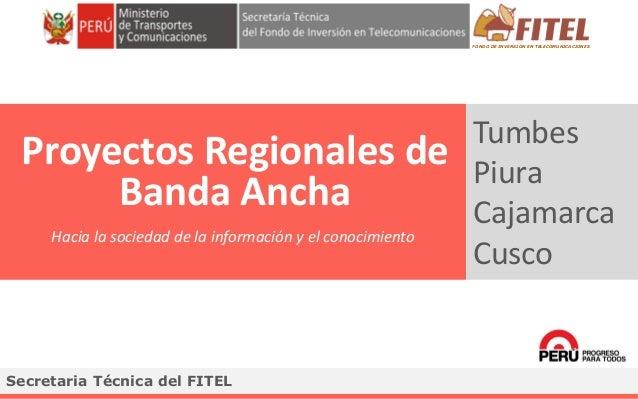 FONDO DE INVERSIÓN EN TELECOMUNICACIONES Tumbes Piura Cajamarca Cusco Proyectos Regionales de Banda Ancha Secretaria Técni...