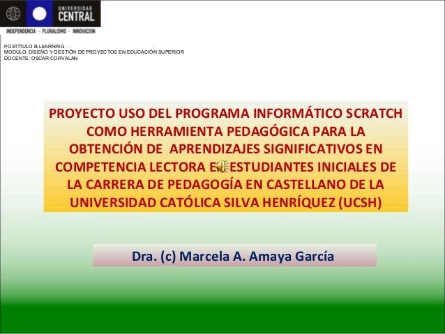 Dra. (c) Marcela A. Amaya García PROYECTO USO DEL PROGRAMA INFORMÁTICO SCRATCH COMO HERRAMIENTA PEDAGÓGICA PARA LA OBTENCI...