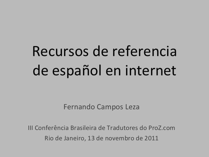 Recursos de referencia de español en internet Fernando Campos Leza III Conferência Brasileira de Tradutores do ProZ.com Ri...