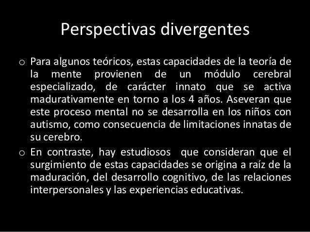 Perspectivas divergentes o Para algunos teóricos, estas capacidades de la teoría de la mente provienen de un módulo cerebr...