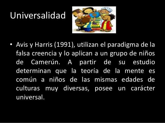 Universalidad • Avis y Harris (1991), utilizan el paradigma de la falsa creencia y lo aplican a un grupo de niños de Camer...