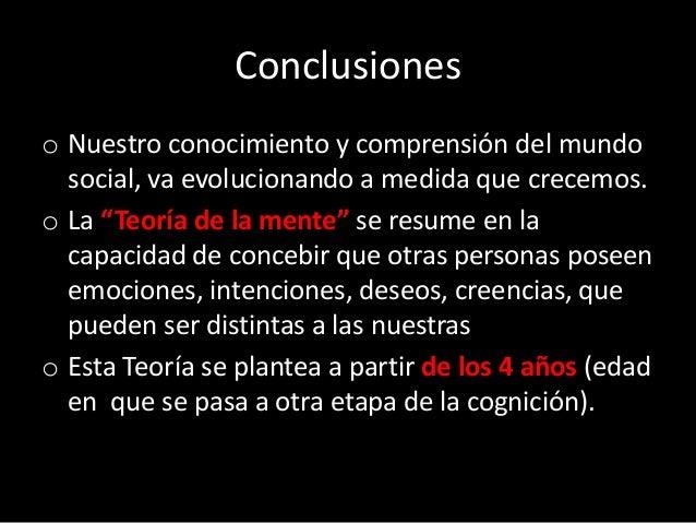 """Conclusiones o Nuestro conocimiento y comprensión del mundo social, va evolucionando a medida que crecemos. o La """"Teoría d..."""
