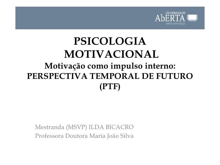 PSICOLOGIA  MOTIVACIONAL Motivação como impulso interno: PERSPECTIVA TEMPORAL DE FUTURO (PTF) Mestranda (MSVP) ILDA BICACR...