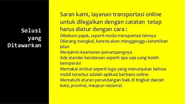 Solusi yang Ditawarkan Saran kami, layanan transportasi online untuk dilegalkan dengan catatan tetap harus diatur dengan c...