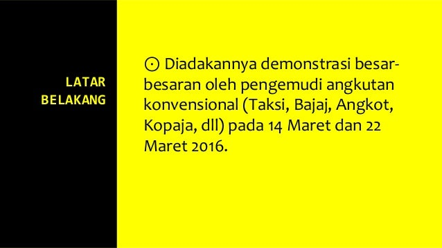 LATAR BELAKANG ⊙ Diadakannya demonstrasi besar- besaran oleh pengemudi angkutan konvensional (Taksi, Bajaj, Angkot, Kopaja...