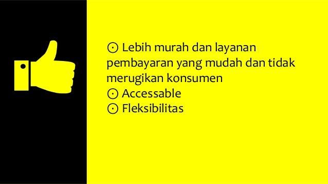⊙ Lebih murah dan layanan pembayaran yang mudah dan tidak merugikan konsumen ⊙ Accessable ⊙ Fleksibilitas